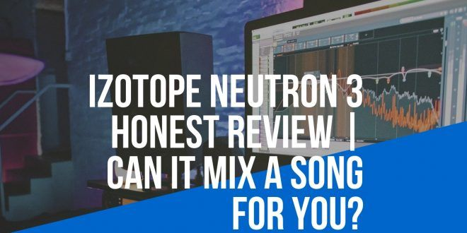 Izotope Neutron 3 HONEST Review | Can it MIX a Song For YOU?