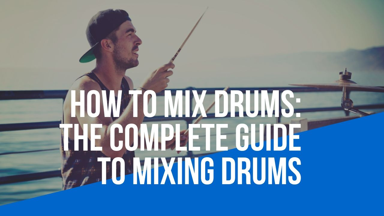 how to mix drums - the complete guide to mixing drums