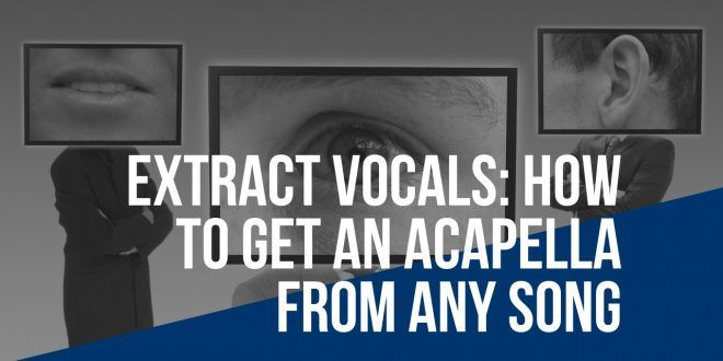 Extract Vocals: How to Get an Acapella from Any Song