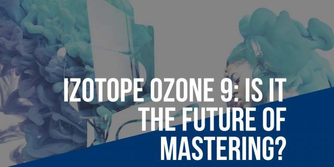 iZotope Ozone 9 - Is it the future of audio mastering